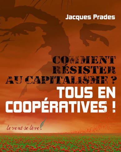 Comment résister au capitalisme ? Tous en coopératives ! – Jacques Prades
